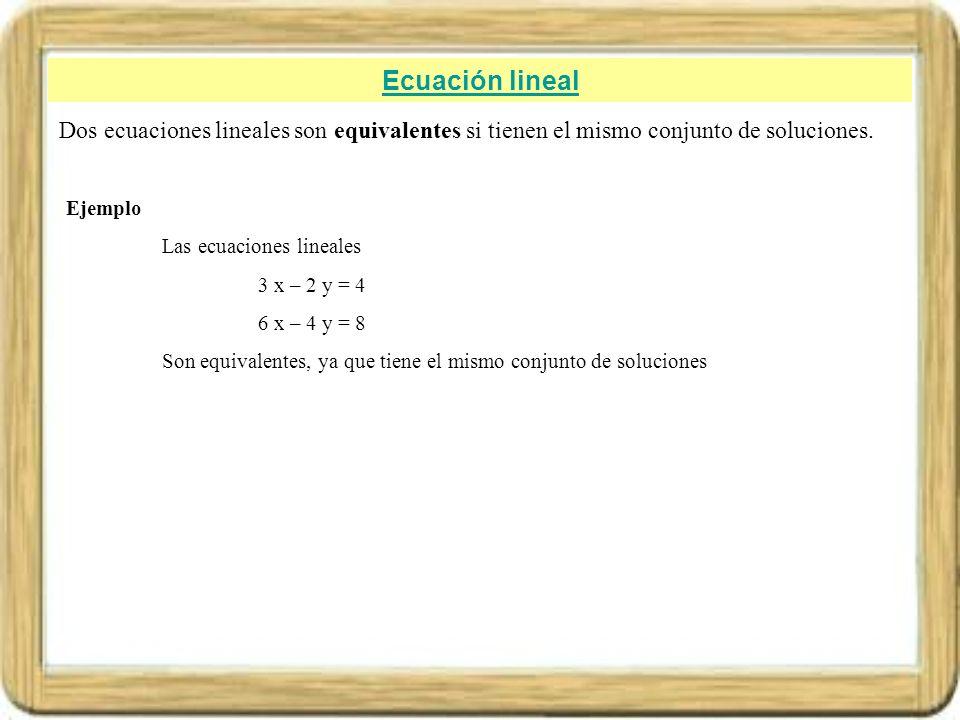 Ecuación lineal Dos ecuaciones lineales son equivalentes si tienen el mismo conjunto de soluciones.