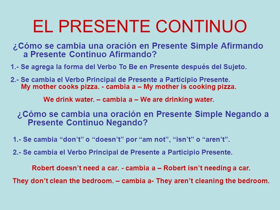 EL PRESENTE CONTINUO ¿Cómo se cambia una oración en Presente Simple Afirmando a Presente Continuo Afirmando