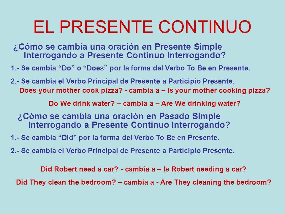 EL PRESENTE CONTINUO ¿Cómo se cambia una oración en Presente Simple Interrogando a Presente Continuo Interrogando