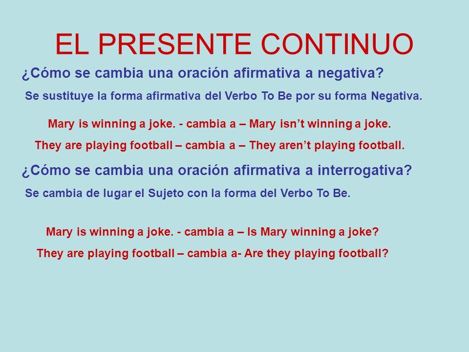 EL PRESENTE CONTINUO ¿Cómo se cambia una oración afirmativa a negativa Se sustituye la forma afirmativa del Verbo To Be por su forma Negativa.