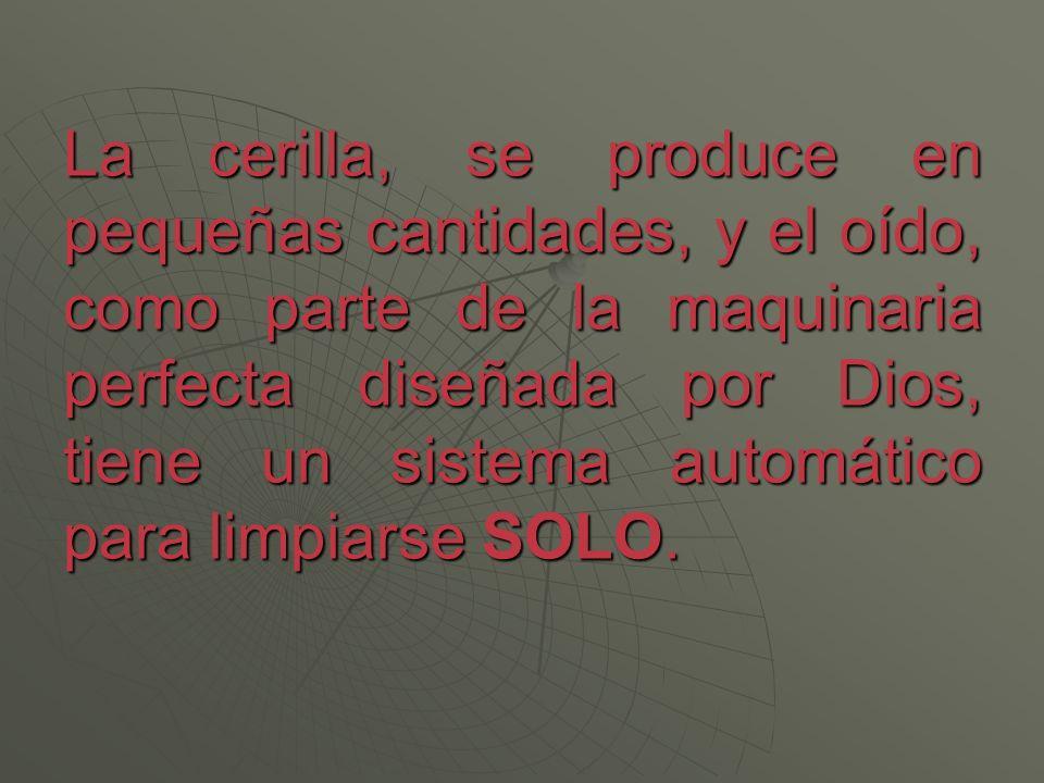 La cerilla, se produce en pequeñas cantidades, y el oído, como parte de la maquinaria perfecta diseñada por Dios, tiene un sistema automático para limpiarse SOLO.