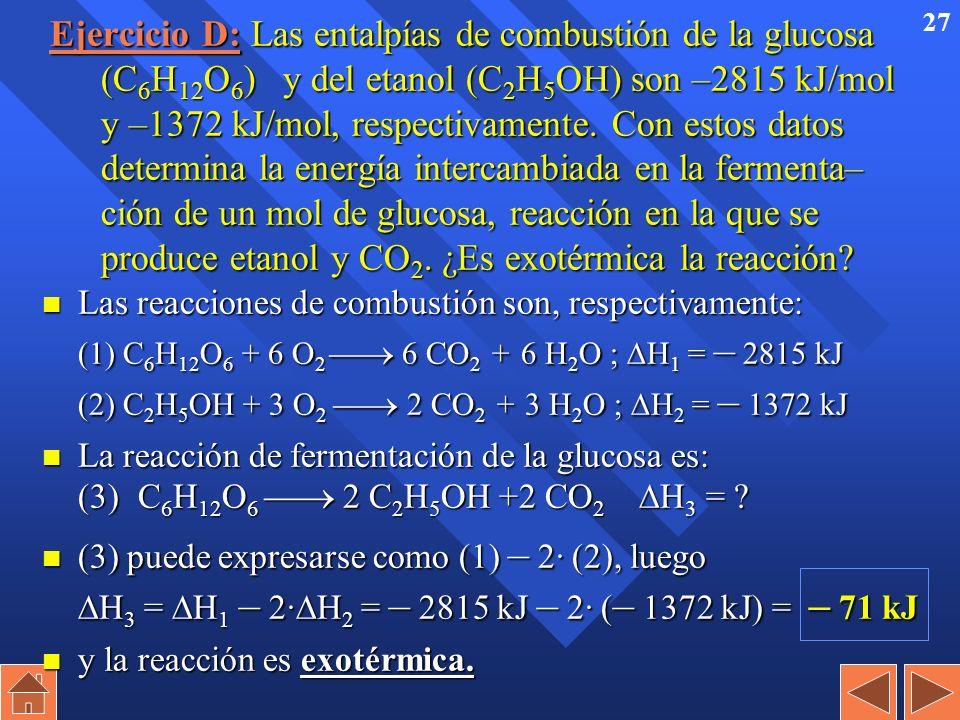 Ejercicio D: Las entalpías de combustión de la glucosa (C6H12O6) y del etanol (C2H5OH) son –2815 kJ/mol y –1372 kJ/mol, respectivamente. Con estos datos determina la energía intercambiada en la fermenta– ción de un mol de glucosa, reacción en la que se produce etanol y CO2. ¿Es exotérmica la reacción