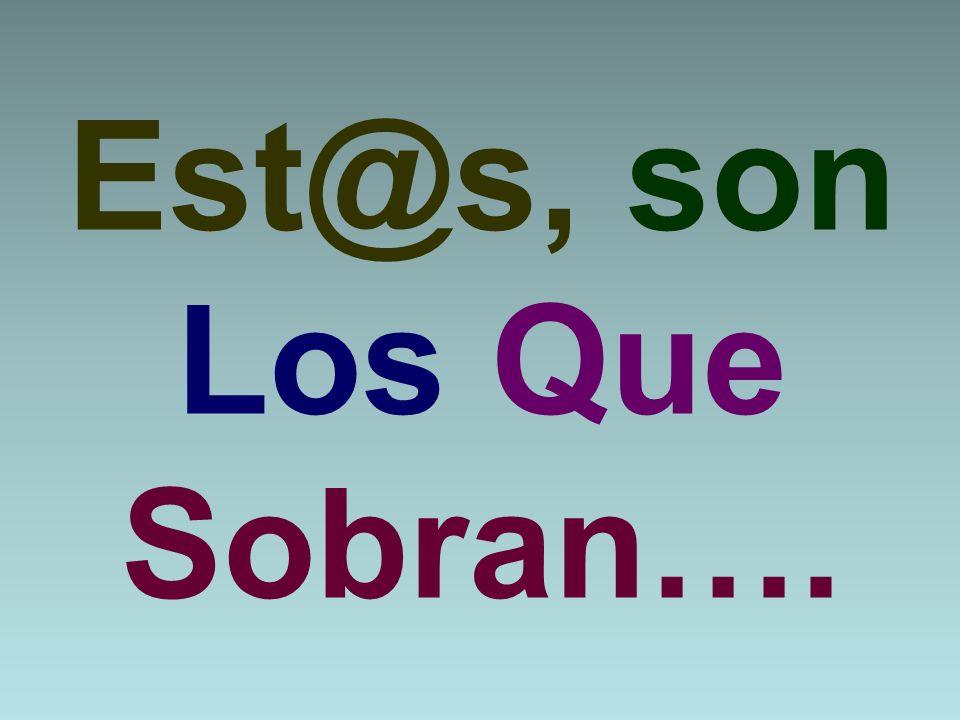 Est@s, son Los Que Sobran….