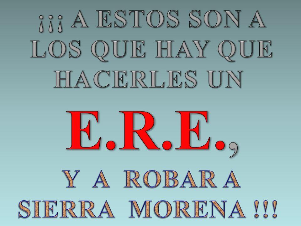 E.R.E., ¡¡¡ A ESTOS SON A LOS QUE HAY QUE HACERLES UN Y A ROBAR A