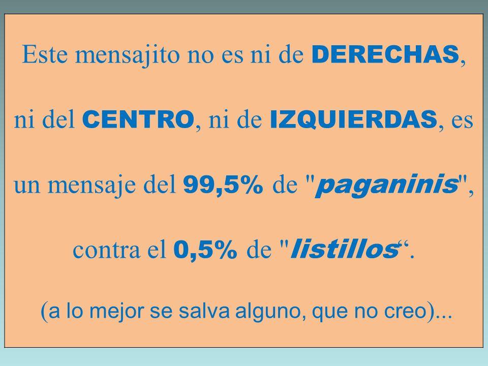 Este mensajito no es ni de DERECHAS, ni del CENTRO, ni de IZQUIERDAS, es un mensaje del 99,5% de paganinis , contra el 0,5% de listillos .