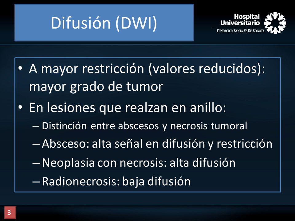 Difusión (DWI) A mayor restricción (valores reducidos): mayor grado de tumor. En lesiones que realzan en anillo: