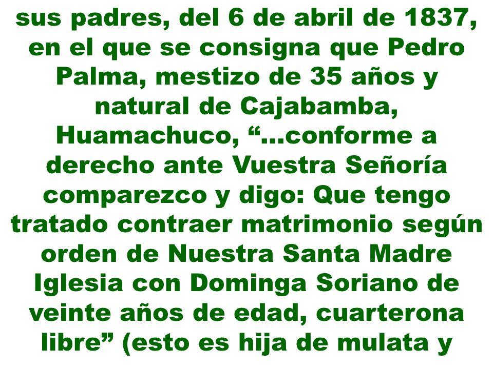 sus padres, del 6 de abril de 1837, en el que se consigna que Pedro Palma, mestizo de 35 años y natural de Cajabamba, Huamachuco, …conforme a derecho ante Vuestra Señoría comparezco y digo: Que tengo tratado contraer matrimonio según orden de Nuestra Santa Madre Iglesia con Dominga Soriano de veinte años de edad, cuarterona libre (esto es hija de mulata y