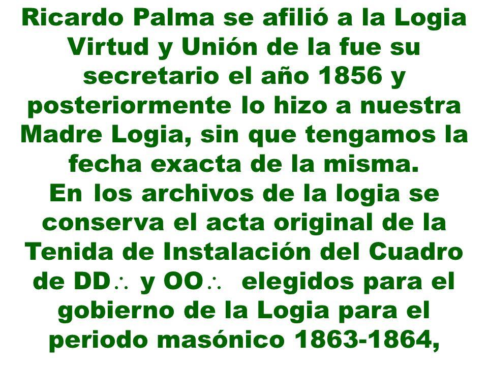 Ricardo Palma se afilió a la Logia Virtud y Unión de la fue su secretario el año 1856 y posteriormente lo hizo a nuestra Madre Logia, sin que tengamos la fecha exacta de la misma.
