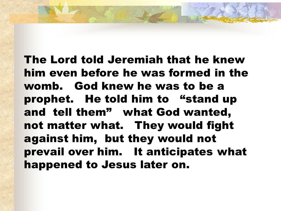 The Lord told Jeremiah that he knew him even before he was formed in the womb.