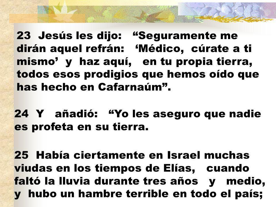 23 Jesús les dijo: Seguramente me dirán aquel refrán: 'Médico, cúrate a ti mismo' y haz aquí, en tu propia tierra, todos esos prodigios que hemos oído que has hecho en Cafarnaúm .