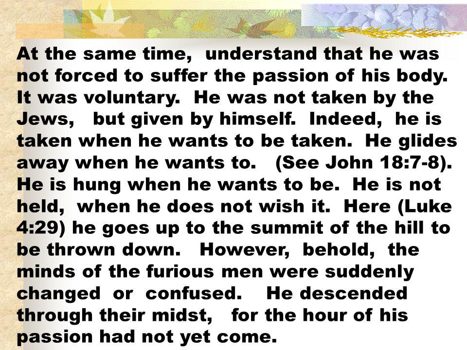 At the same time, understand that he was not forced to suffer the passion of his body.