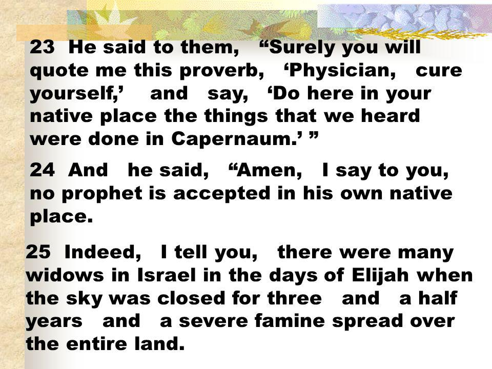 23 He said to them, Surely you will quote me this proverb, 'Physician, cure yourself,' and say, 'Do here in your native place the things that we heard were done in Capernaum.'