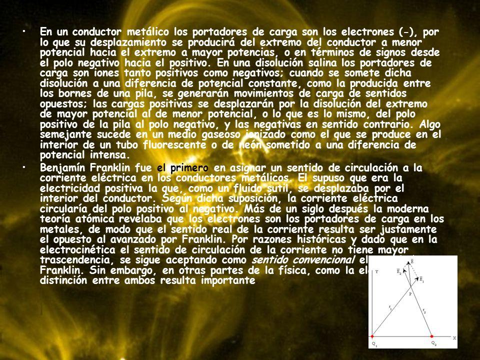 En un conductor metálico los portadores de carga son los electrones (-), por lo que su desplazamiento se producirá del extremo del conductor a menor potencial hacia el extremo a mayor potencias, o en términos de signos desde el polo negativo hacia el positivo. En una disolución salina los portadores de carga son iones tanto positivos como negativos; cuando se somete dicha disolución a una diferencia de potencial constante, como la producida entre los bornes de una pila, se generarán movimientos de carga de sentidos opuestos; las cargas positivas se desplazarán por la disolución del extremo de mayor potencial al de menor potencial, o lo que es lo mismo, del polo positivo de la pila al polo negativo, y las negativas en sentido contrario. Algo semejante sucede en un medio gaseoso ionizado como el que se produce en el interior de un tubo fluorescente o de neón sometido a una diferencia de potencial intensa.