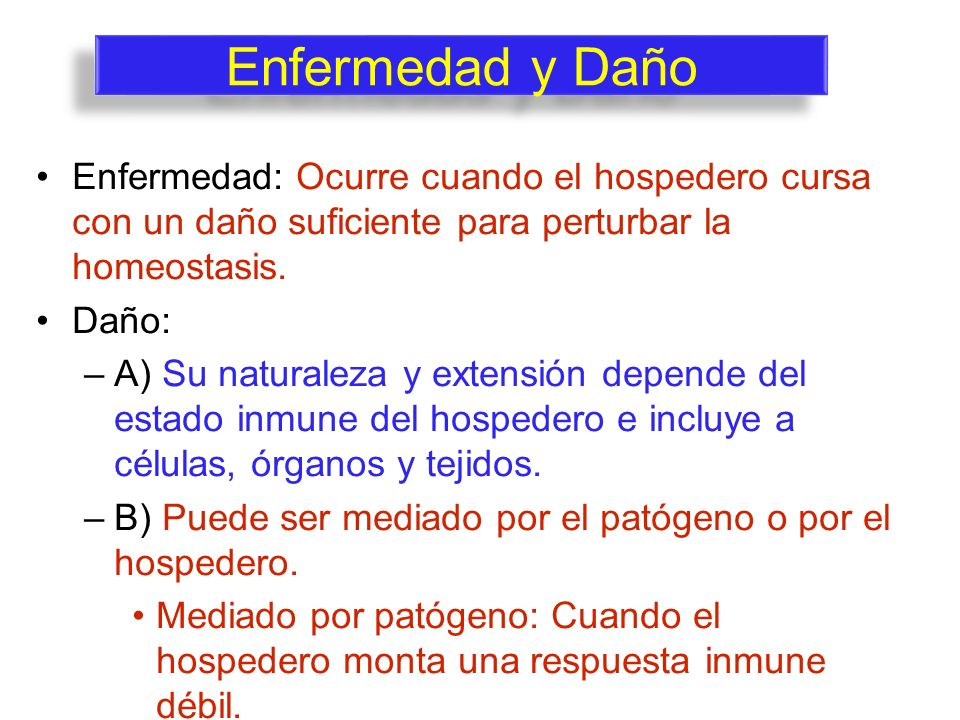 Enfermedad y Daño Enfermedad: Ocurre cuando el hospedero cursa con un daño suficiente para perturbar la homeostasis.