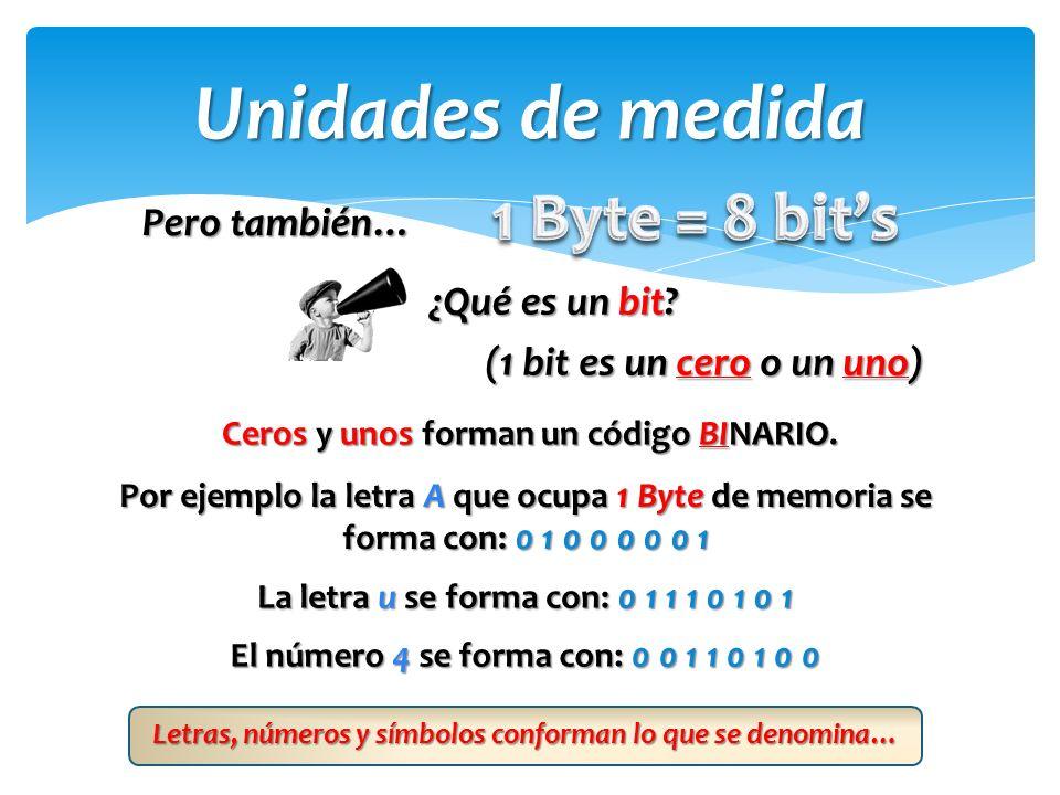 Unidades de medida 1 Byte = 8 bit's Pero también… ¿Qué es un bit
