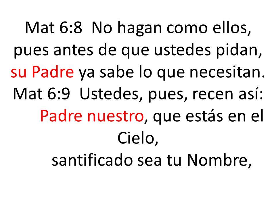 Mat 6:8 No hagan como ellos, pues antes de que ustedes pidan, su Padre ya sabe lo que necesitan. Mat 6:9 Ustedes, pues, recen así: Padre nuestro, que estás en el Cielo, santificado sea tu Nombre,