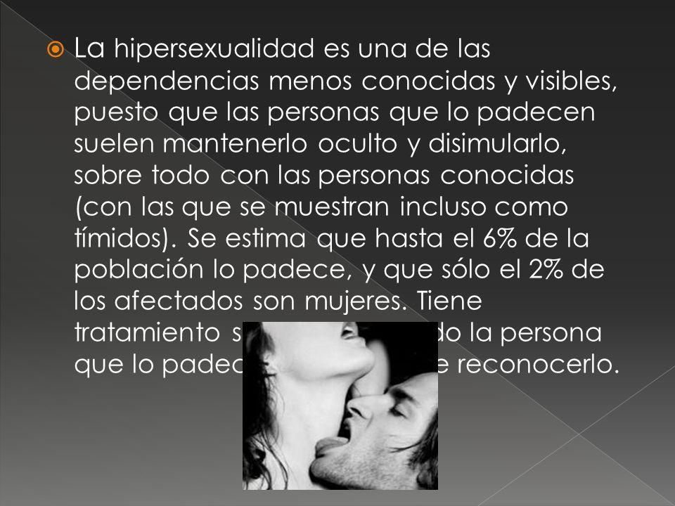 La hipersexualidad es una de las dependencias menos conocidas y visibles, puesto que las personas que lo padecen suelen mantenerlo oculto y disimularlo, sobre todo con las personas conocidas (con las que se muestran incluso como tímidos).
