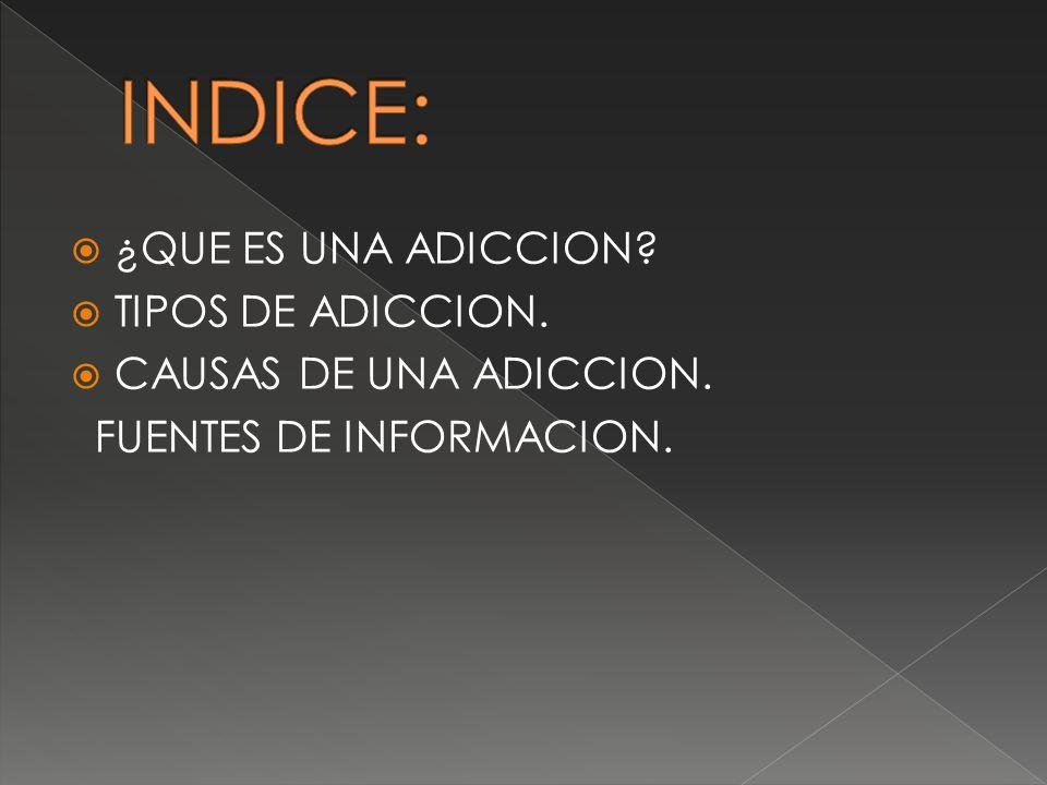 INDICE: ¿QUE ES UNA ADICCION TIPOS DE ADICCION.