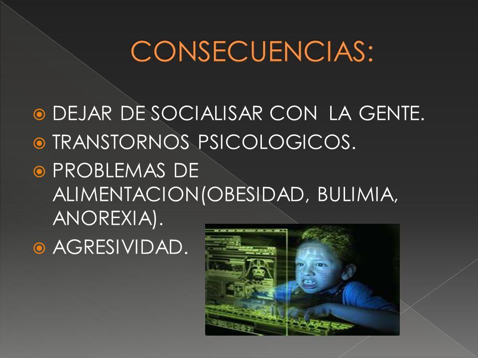 CONSECUENCIAS: DEJAR DE SOCIALISAR CON LA GENTE.