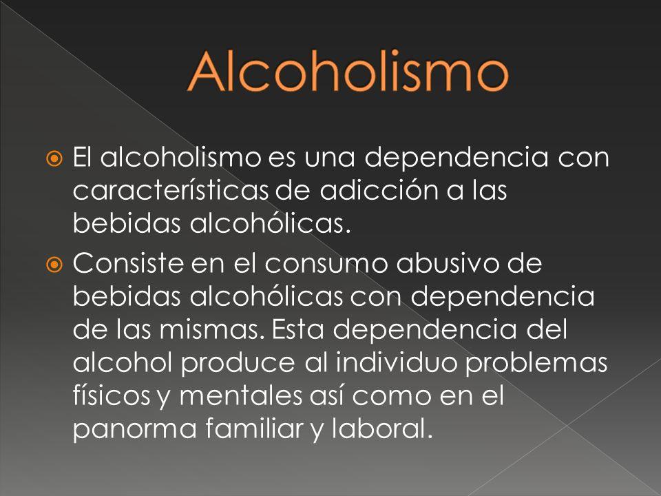 Alcoholismo El alcoholismo es una dependencia con características de adicción a las bebidas alcohólicas.