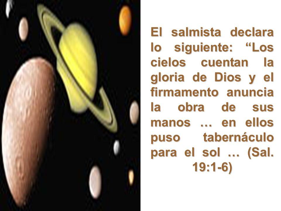 El salmista declara lo siguiente: Los cielos cuentan la gloria de Dios y el firmamento anuncia la obra de sus manos … en ellos puso tabernáculo para el sol … (Sal. 19:1-6)