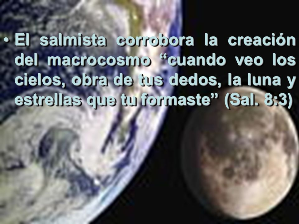 El salmista corrobora la creación del macrocosmo cuando veo los cielos, obra de tus dedos, la luna y estrellas que tu formaste (Sal. 8:3)