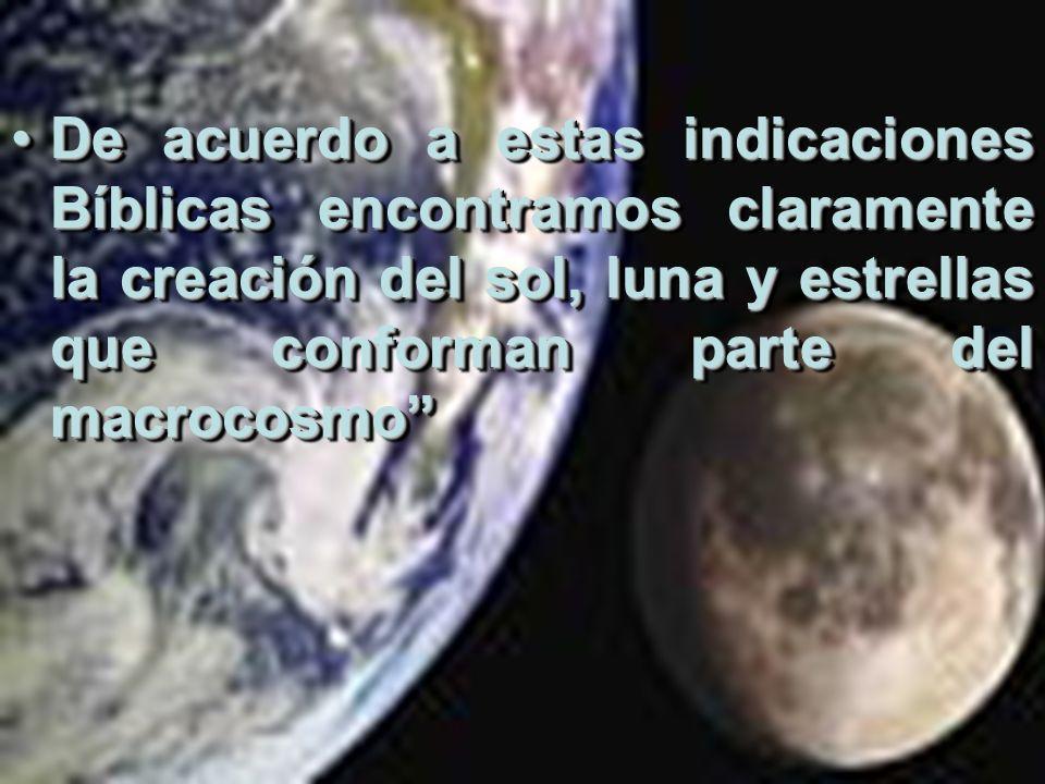 De acuerdo a estas indicaciones Bíblicas encontramos claramente la creación del sol, luna y estrellas que conforman parte del macrocosmo