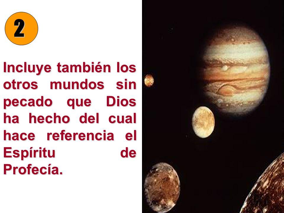 2 Incluye también los otros mundos sin pecado que Dios ha hecho del cual hace referencia el Espíritu de Profecía.