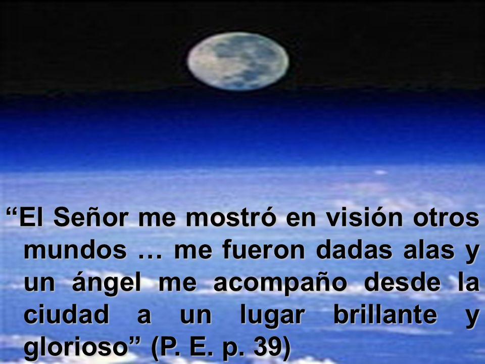 El Señor me mostró en visión otros mundos … me fueron dadas alas y un ángel me acompaño desde la ciudad a un lugar brillante y glorioso (P. E. p. 39)