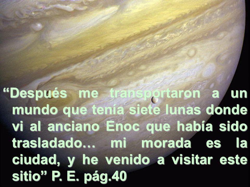 Después me transportaron a un mundo que tenía siete lunas donde vi al anciano Enoc que había sido trasladado… mi morada es la ciudad, y he venido a visitar este sitio P. E. pág.40