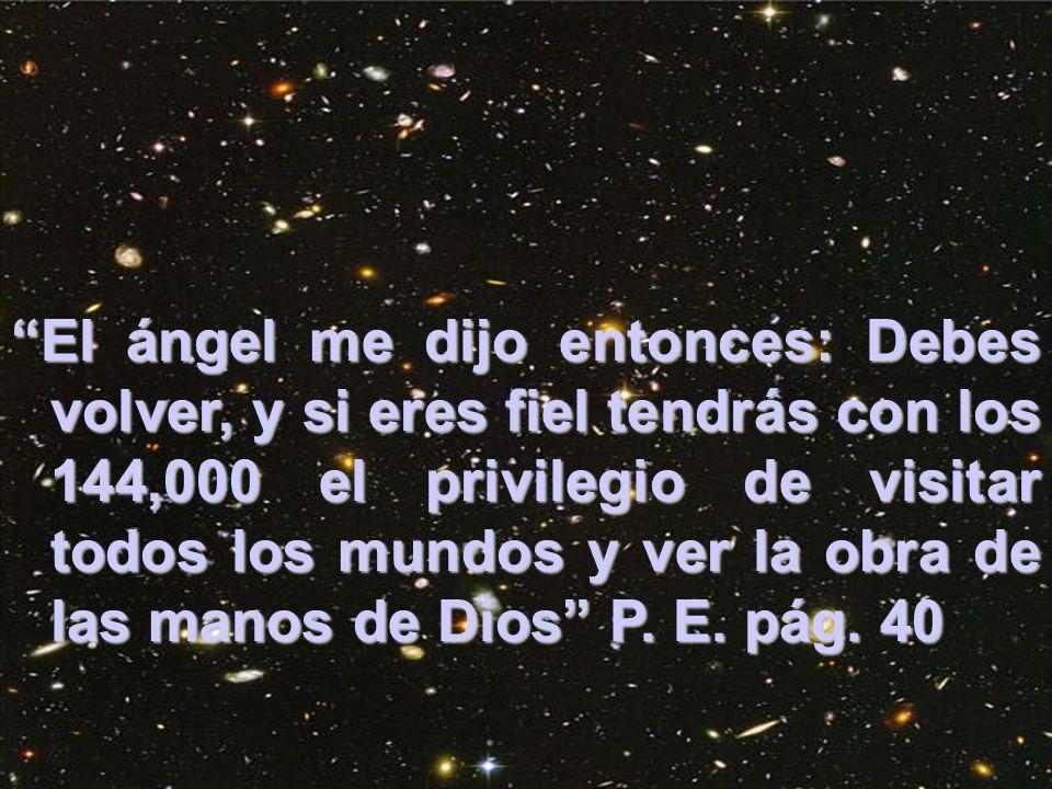 El ángel me dijo entonces: Debes volver, y si eres fiel tendrás con los 144,000 el privilegio de visitar todos los mundos y ver la obra de las manos de Dios P. E. pág. 40