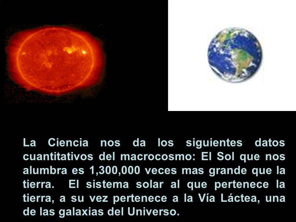 La Ciencia nos da los siguientes datos cuantitativos del macrocosmo: El Sol que nos alumbra es 1,300,000 veces mas grande que la tierra. El sistema solar al que pertenece la tierra, a su vez pertenece a la Vía Láctea, una de las galaxias del Universo.
