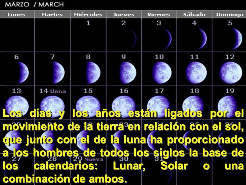 Los días y los años están ligados por el movimiento de la tierra en relación con el sol, que junto con el de la luna ha proporcionado a los hombres de todos los siglos la base de los calendarios: Lunar, Solar o una combinación de ambos.