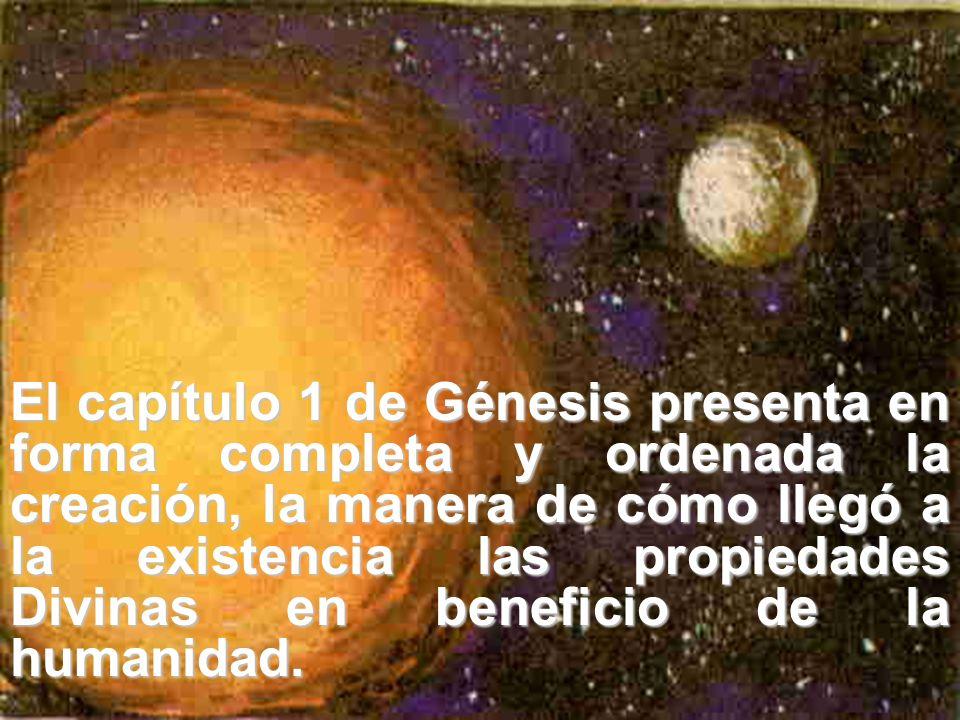 El capítulo 1 de Génesis presenta en forma completa y ordenada la creación, la manera de cómo llegó a la existencia las propiedades Divinas en beneficio de la humanidad.