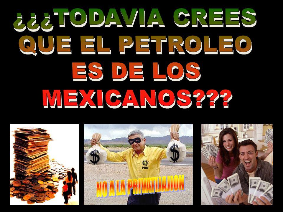 ¿¿¿TODAVIA CREES QUE EL PETROLEO ES DE LOS MEXICANOS NO A LA PRIVATIJAJION