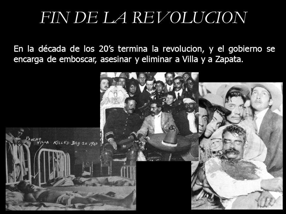 FIN DE LA REVOLUCION En la década de los 20's termina la revolucion, y el gobierno se encarga de emboscar, asesinar y eliminar a Villa y a Zapata.