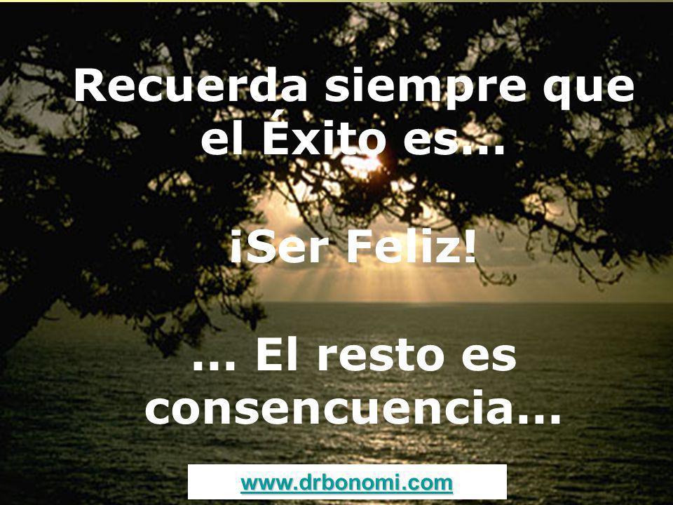 Recuerda siempre que el Éxito es... ¡Ser Feliz! ... El resto es consencuencia...