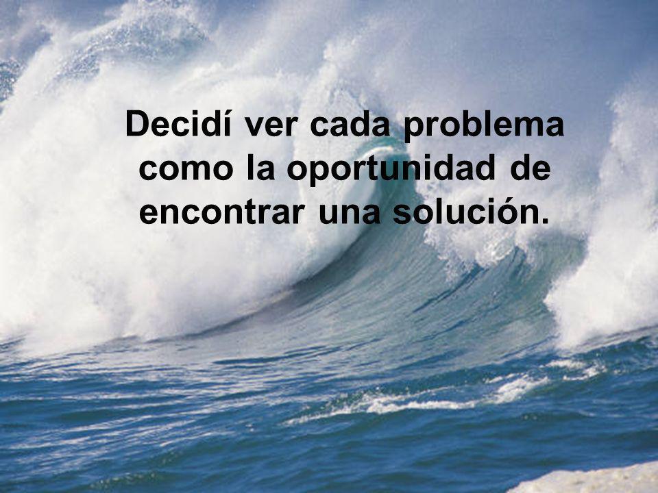 Decidí ver cada problema como la oportunidad de encontrar una solución.