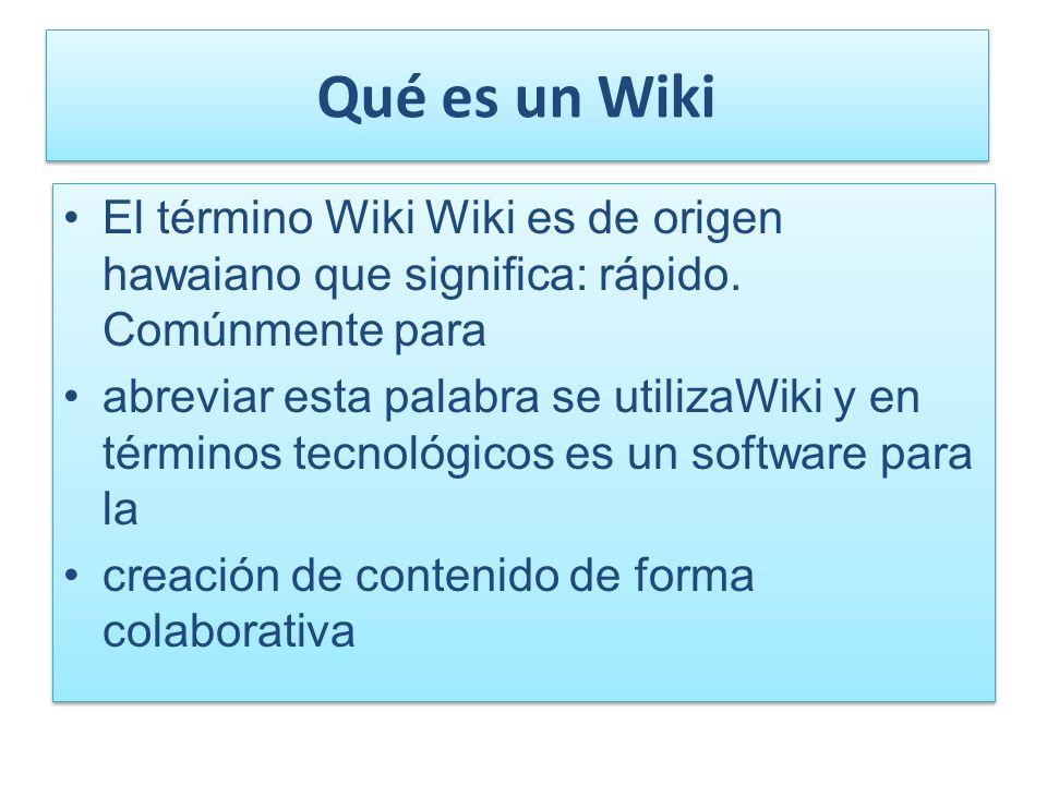 Qué es un Wiki El término Wiki Wiki es de origen hawaiano que significa: rápido. Comúnmente para.