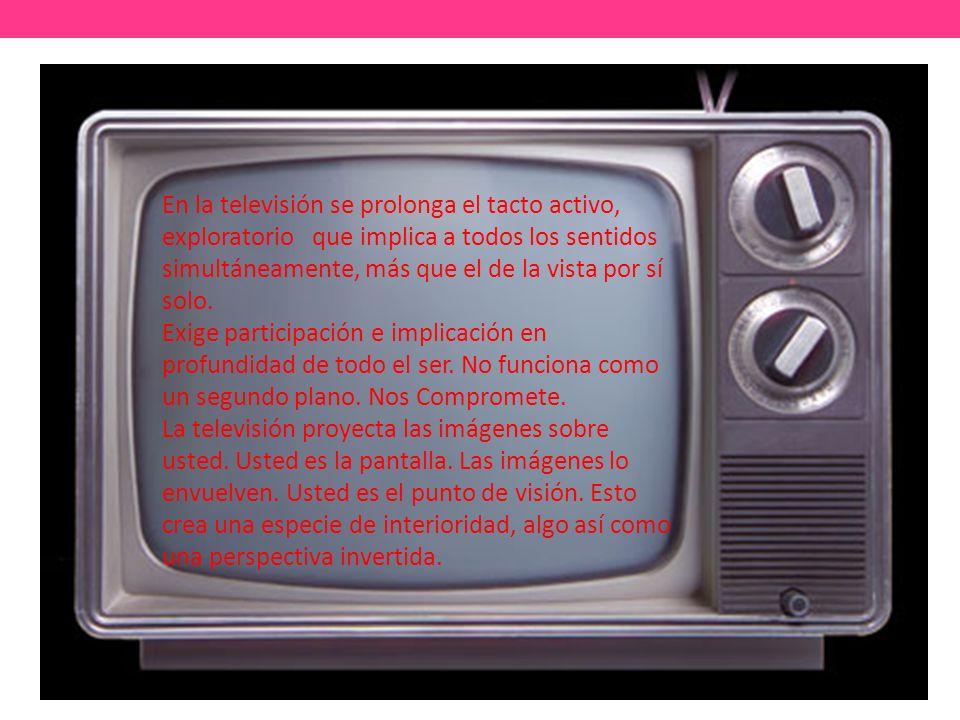En la televisión se prolonga el tacto activo, exploratorio que implica a todos los sentidos simultáneamente, más que el de la vista por sí solo.