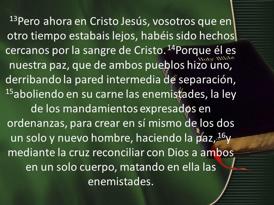 13Pero ahora en Cristo Jesús, vosotros que en otro tiempo estabais lejos, habéis sido hechos cercanos por la sangre de Cristo.