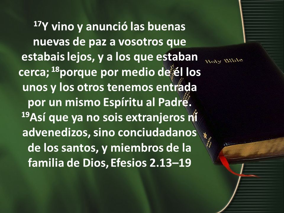 17Y vino y anunció las buenas nuevas de paz a vosotros que estabais lejos, y a los que estaban cerca; 18porque por medio de él los unos y los otros tenemos entrada por un mismo Espíritu al Padre.
