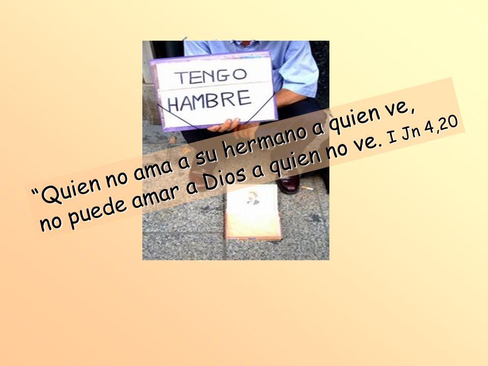 Quien no ama a su hermano a quien ve, no puede amar a Dios a quien no ve. I Jn 4,20