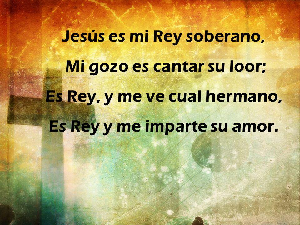 Jesús es mi Rey soberano, Mi gozo es cantar su loor;