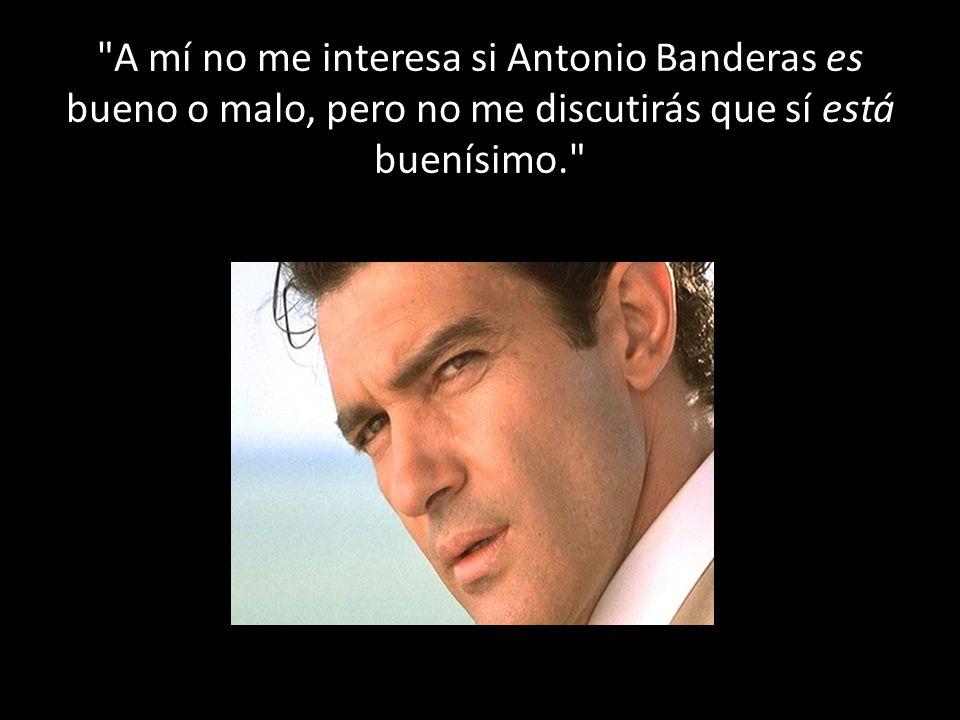 A mí no me interesa si Antonio Banderas es bueno o malo, pero no me discutirás que sí está buenísimo.