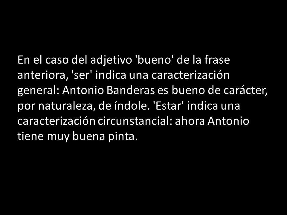 En el caso del adjetivo bueno de la frase anteriora, ser indica una caracterización general: Antonio Banderas es bueno de carácter, por naturaleza, de índole.