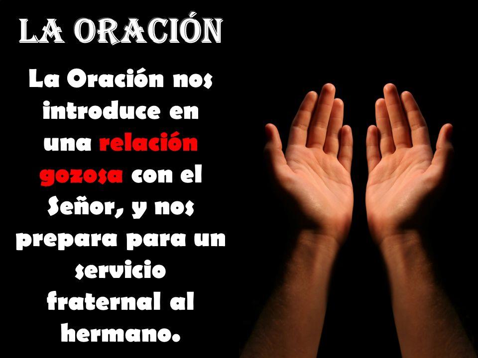 LA ORACIÓN La Oración nos introduce en una relación gozosa con el Señor, y nos prepara para un servicio fraternal al hermano.