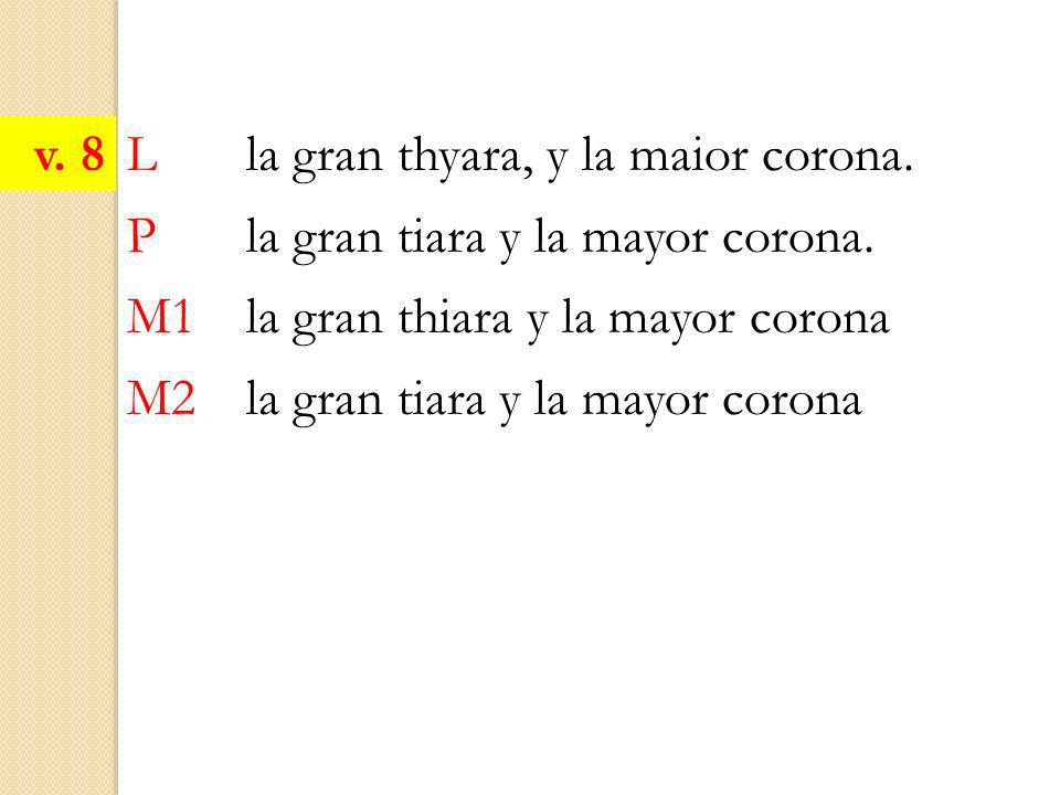 v. 8 L la gran thyara, y la maior corona. P la gran tiara y la mayor corona. M1 la gran thiara y la mayor corona.