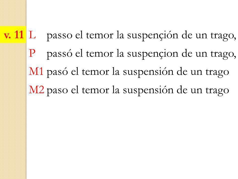 v. 11 L passo el temor la suspençión de un trago, P passó el temor la suspençion de un trago, M1 pasó el temor la suspensión de un trago.