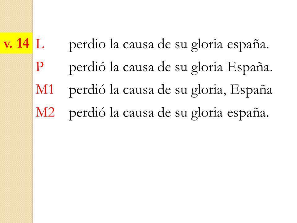 v. 14 L perdio la causa de su gloria españa. P perdió la causa de su gloria España. M1 perdió la causa de su gloria, España.